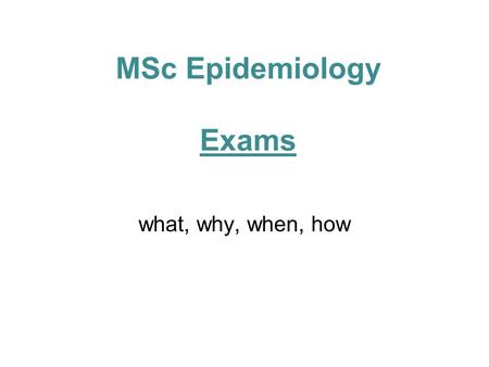 MSc Epidemiology Exams what, why, when, how. Paper 1 Covers extended epidemiology, STEPH and clinical trials Purpose of today's talk: –Explain format.