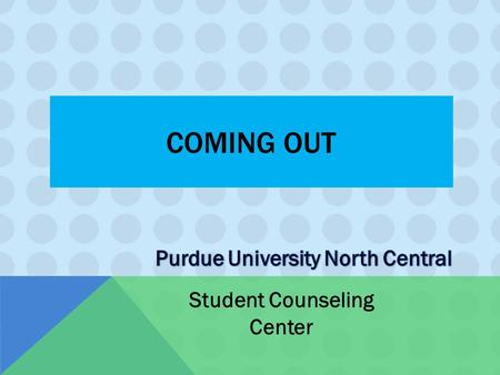COMING OUT Student Counseling Center. AWARENESS Sexual identity awareness happens in different ways and at different ages for different people  Some.