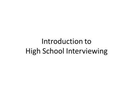 Introduction to High School Interviewing. Interviews: What you do tends to matter more than what you say Only a small portion of communication effectiveness.