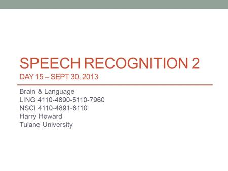 SPEECH RECOGNITION 2 DAY 15 – SEPT 30, 2013 Brain & Language LING 4110-4890-5110-7960 NSCI 4110-4891-6110 Harry Howard Tulane University.