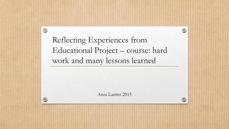 Reflecting Experiences from Educational Project – course: hard work and many lessons learned Anni Lantto 2015.