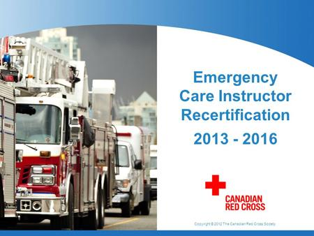 Copyright © 2012 The Canadian Red Cross Society Emergency Care Instructor Recertification 2013 - 2016.