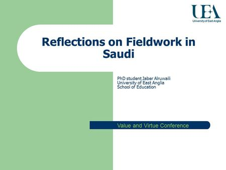 Reflections on Fieldwork in Saudi PhD student Jaber Alruwaili University of East Anglia School of Education Value and Virtue Conference.