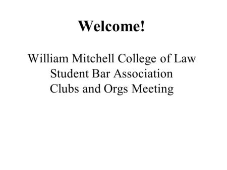 Welcome! William Mitchell College of Law Student Bar Association Clubs and Orgs Meeting.