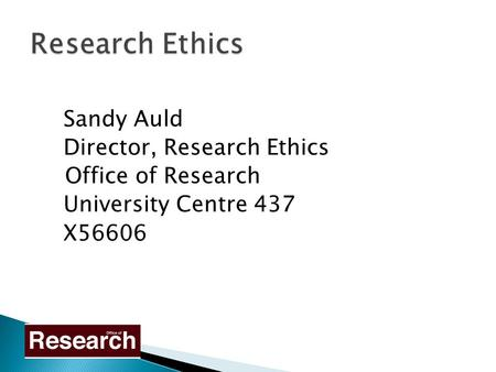 Sandy Auld Director, Research Ethics Office of Research University Centre 437 X56606.