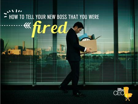 How to tell your new boss that you were fired. If you were fired or let go from your last job you're probably nervous about bringing it up in your next.