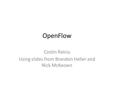 OpenFlow Costin Raiciu Using slides from Brandon Heller and Nick McKeown.