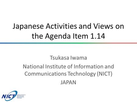 Japanese Activities and Views on the Agenda Item 1.14 Tsukasa Iwama National Institute of Information and Communications Technology (NICT) JAPAN.