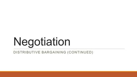 Negotiation DISTRIBUTIVE BARGAINING (CONTINUED). Distributive Bargaining (recap) This type of negotiation is called distributive bargaining. There is.