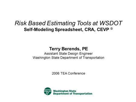 2006 TEA Conference Terry Berends, PE Assistant State Design Engineer Washington State Department of Transportation Risk Based Estimating Tools at WSDOT.