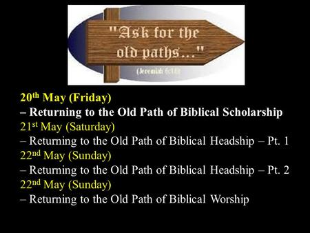 Bidor Gospel Centre The Old Paths 20 th May (Friday) – Returning to the Old Path of Biblical Scholarship 21 st May (Saturday) – Returning to the Old Path.