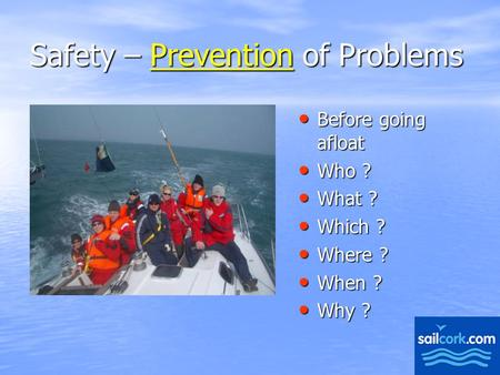 1 Safety – Prevention of Problems Before going afloat Before going afloat Who ? Who ? What ? What ? Which ? Which ? Where ? Where ? When ? When ? Why ?