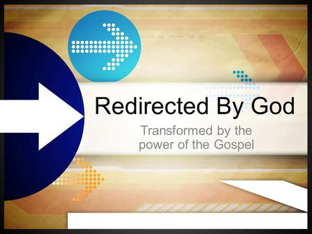 Redirected By God Transformed by the power of the Gospel.