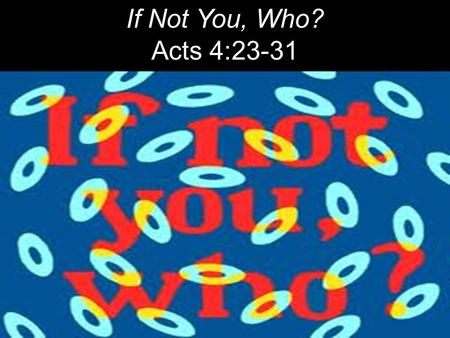 "If Not You, Who? Acts 4:23-31. The next day John saw Jesus coming toward him and said, ""Behold, the Lamb of God, who takes away the sin of the world!"""