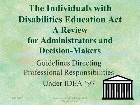 Fall 2002Northeast Regional Education Cooperative #4 The Individuals with Disabilities Education Act A Review for Administrators and Decision-Makers Guidelines.