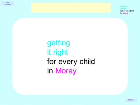 Getting it right for every child in Moray getting it right for every child in Moray START EXIT COURSE.