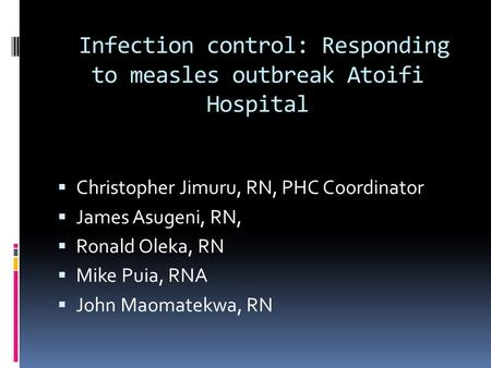 Infection control: Responding to measles outbreak Atoifi Hospital  Christopher Jimuru, RN, PHC Coordinator  James Asugeni, RN,  Ronald Oleka, RN  Mike.