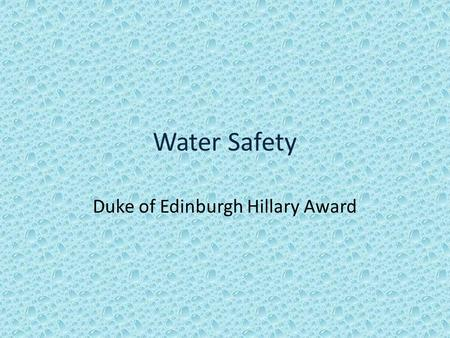 Water Safety Duke of Edinburgh Hillary Award. Water Safety Water can be dangerous - never underestimate the strength of moving water Consider: Do you.