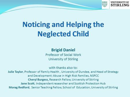 Brigid Daniel Professor of Social Work University of Stirling with thanks also to: Julie Taylor, Professor of Family Health, University of Dundee, and.