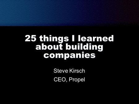 25 things I learned about building companies Steve Kirsch CEO, Propel.