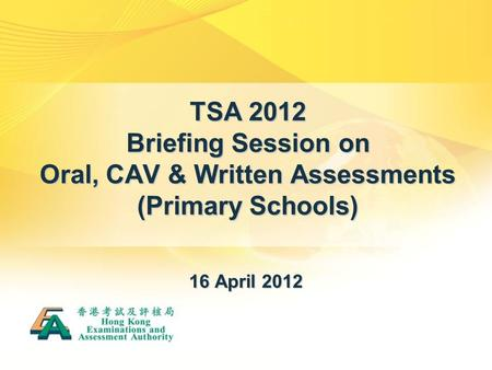 TSA 2012 Briefing Session on Oral, CAV & Written Assessments (Primary Schools) 16 April 2012.