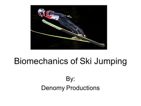 Biomechanics of Ski Jumping By: Denomy Productions.