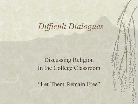 "Difficult Dialogues Discussing Religion In the College Classroom ""Let Them Remain Free"""