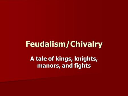 Feudalism/Chivalry A tale of kings, knights, manors, and fights.