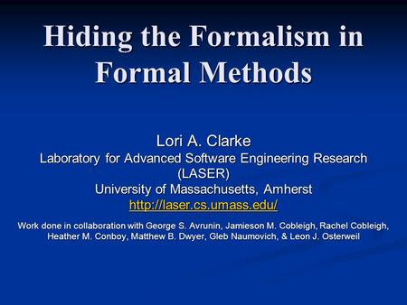 Hiding the Formalism in Formal Methods Lori A. Clarke Laboratory for Advanced Software Engineering Research (LASER) University of Massachusetts, Amherst.
