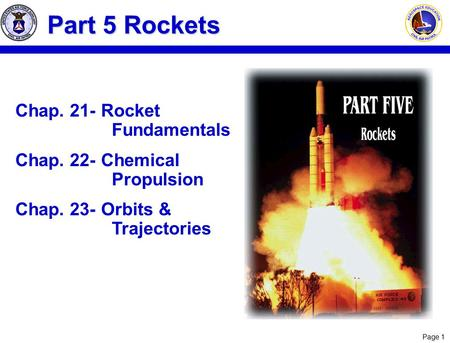 Page 1 Chap. 21-Rocket Fundamentals Chap. 22-Chemical Propulsion Chap. 23-Orbits & Trajectories Part 5 Rockets.