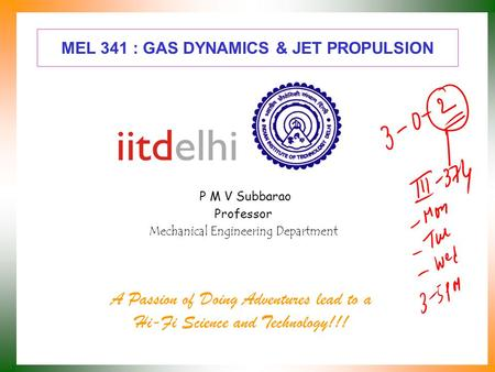 MEL 341 : GAS DYNAMICS & JET PROPULSION P M V Subbarao Professor Mechanical Engineering Department A Passion of Doing Adventures lead to a Hi-Fi Science.