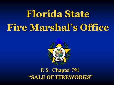 "Florida State Fire Marshal's Office Florida State Fire Marshal's Office F. S. Chapter 791 ""SALE OF FIREWORKS"" F. S. Chapter 791 ""SALE OF FIREWORKS"""