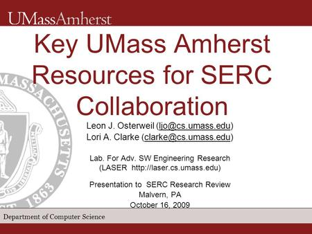 Department of Computer Science Key UMass Amherst Resources for SERC Collaboration Leon J. Osterweil Lori A. Clarke
