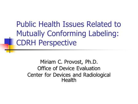 Public Health Issues Related to Mutually Conforming Labeling: CDRH Perspective Miriam C. Provost, Ph.D. Office of Device Evaluation Center for Devices.
