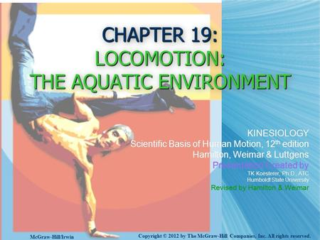 CHAPTER 19: LOCOMOTION: THE AQUATIC ENVIRONMENT KINESIOLOGY Scientific Basis of Human Motion, 12 th edition Hamilton, Weimar & Luttgens Presentation Created.