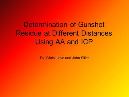 Determination of Gunshot Residue at Different Distances Using AA and ICP By: Chris Lloyd and John Siller.