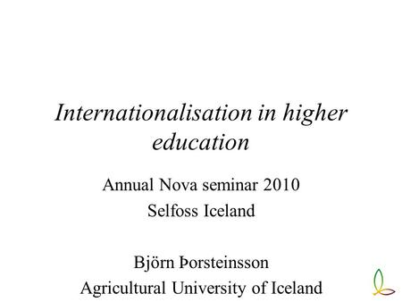 Internationalisation in higher education Annual Nova seminar 2010 Selfoss Iceland Björn Þorsteinsson Agricultural University of Iceland.