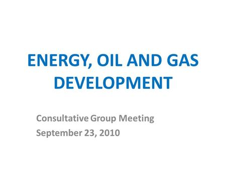 ENERGY, OIL AND GAS DEVELOPMENT Consultative Group Meeting September 23, 2010.