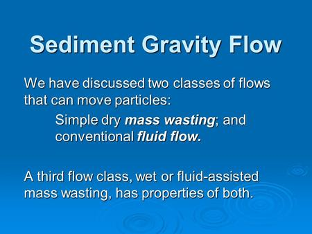 Sediment Gravity Flow We have discussed two classes of flows that can move particles: Simple dry mass wasting; and conventional fluid flow. A third flow.