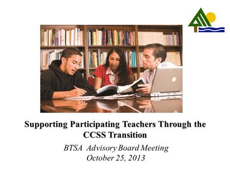 Supporting Participating Teachers Through the CCSS Transition BTSA Advisory Board Meeting October 25, 2013.
