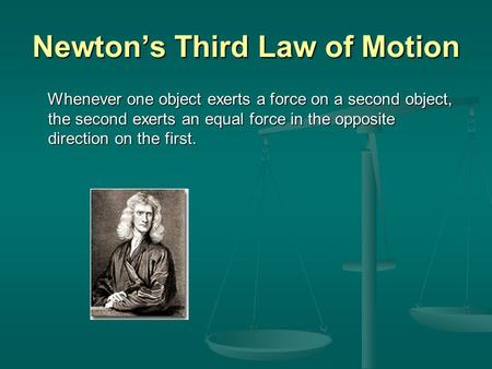 Newton's Third Law of Motion Whenever one object exerts a force on a second object, the second exerts an equal force in the opposite direction on the first.
