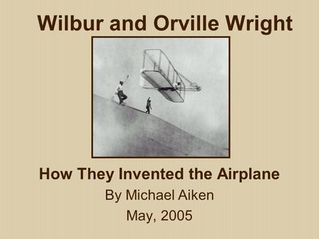 Wilbur and Orville Wright How They Invented the Airplane By Michael Aiken May, 2005.