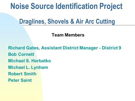 Noise Source Identification Project Draglines, Shovels & Air Arc Cutting Team Members Richard Gates, Assistant District Manager - District 9 Bob Cornett.