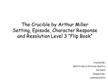 "The Crucible by Arthur Miller Setting, Episode, Character Response and Resolution Level 3 ""Flip Book"" Created By: Beth Frisby & Christina Quattro Fall."