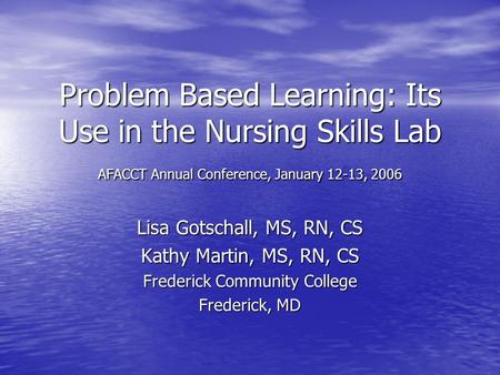Problem Based Learning: Its Use in the Nursing Skills Lab AFACCT Annual Conference, January 12-13, 2006 Lisa Gotschall, MS, RN, CS Kathy Martin, MS, RN,