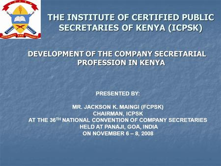 THE INSTITUTE OF CERTIFIED PUBLIC SECRETARIES OF KENYA (ICPSK) DEVELOPMENT OF THE COMPANY SECRETARIAL PROFESSION IN KENYA PRESENTED BY: MR. JACKSON K.