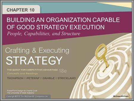 CHAPTER 10 BUILDING AN ORGANIZATION CAPABLE OF GOOD STRATEGY EXECUTION People, Capabilities, and Structure McGraw-Hill/Irwin Copyright ®2012 The McGraw-Hill.