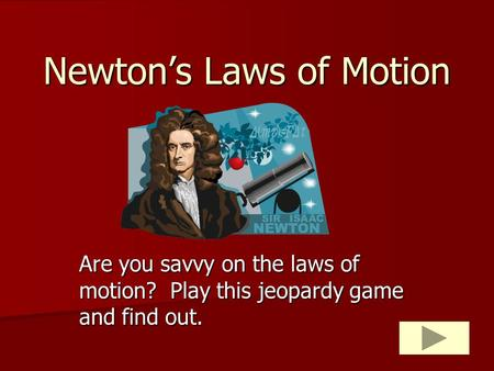 Newton's Laws of Motion Are you savvy on the laws of motion? Play this jeopardy game and find out.