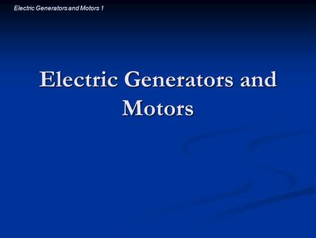 Electric Generators and Motors 1 Electric Generators and Motors.