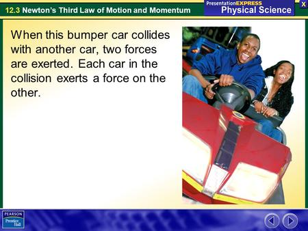 12.3 Newton's Third Law of Motion and Momentum When this bumper car collides with another car, two forces are exerted. Each car in the collision exerts.